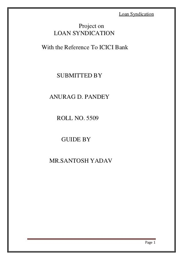 Loan Syndication  Project on LOAN SYNDICATION With the Reference To ICICI Bank  SUBMITTED BY  ANURAG D. PANDEY  ROLL NO. 5...