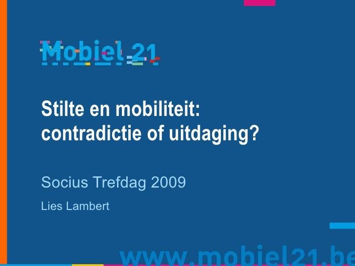 Stilte en mobiliteit:  contradictie of uitdaging? Socius Trefdag 2009 Lies Lambert