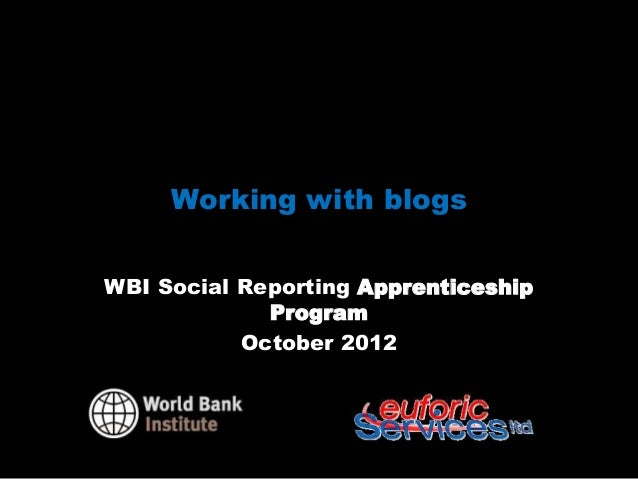 Working with blogsWBI Social Reporting Apprenticeship             Program           October 2012