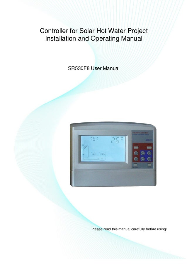 Controller for Solar Hot Water Project Installation and Operating Manual SR530F8 User Manual Please read this manual caref...