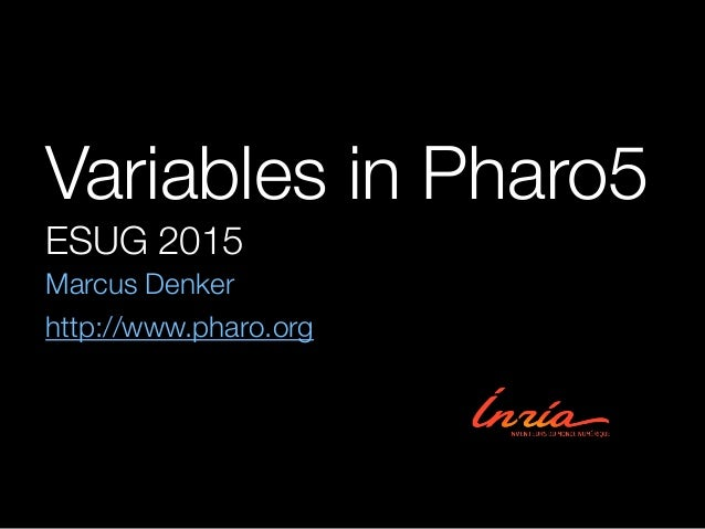 Variables in Pharo5 ESUG 2015 Marcus Denker http://www.pharo.org