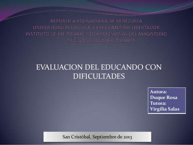 EVALUACION DEL EDUCANDO CON DIFICULTADES Autora: Duque Rosa Tutora: Virgilia Salas San Cristóbal, Septiembre de 2013