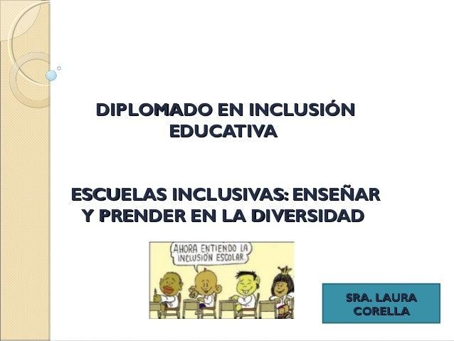 DIPLOMADO EN INCLUSIÓNDIPLOMADO EN INCLUSIÓN EDUCATIVAEDUCATIVA ESCUELAS INCLUSIVAS: ENSEÑARESCUELAS INCLUSIVAS: ENSEÑAR Y...