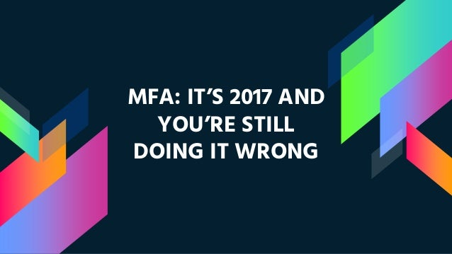 MFA: IT'S 2017 AND YOU'RE STILL DOING IT WRONG