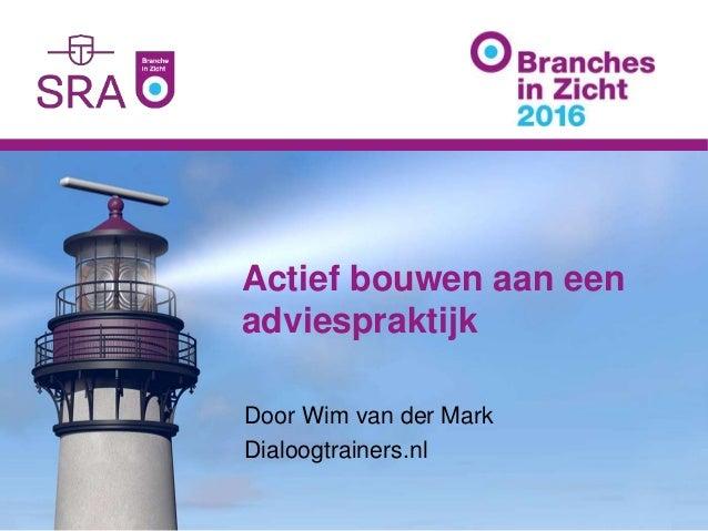 Actief bouwen aan een adviespraktijk Door Wim van der Mark Dialoogtrainers.nl