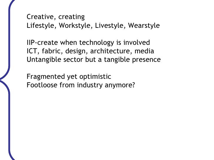 Creative, creating Lifestyle, Workstyle, Livestyle, Wearstyle IIP-create when technology is involved ICT, fabric, design, ...