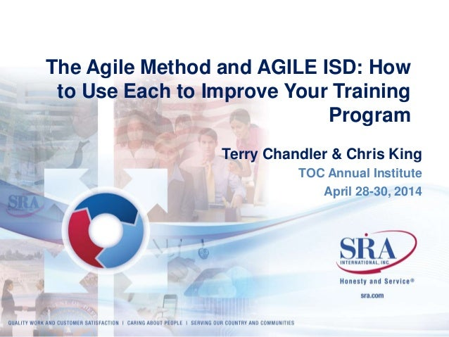 The Agile Method and AGILE ISD: How  to Use Each to Improve Your Training  Program  Terry Chandler & Chris King  TOC Annua...