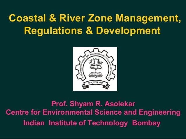 Coastal & River Zone Management, Regulations & Development Prof. Shyam R. Asolekar Centre for Environmental Science and E...