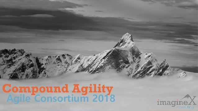 Proprietary and Confidential www.imagineXconsulting.com Compound Agility Agile Consortium 2018