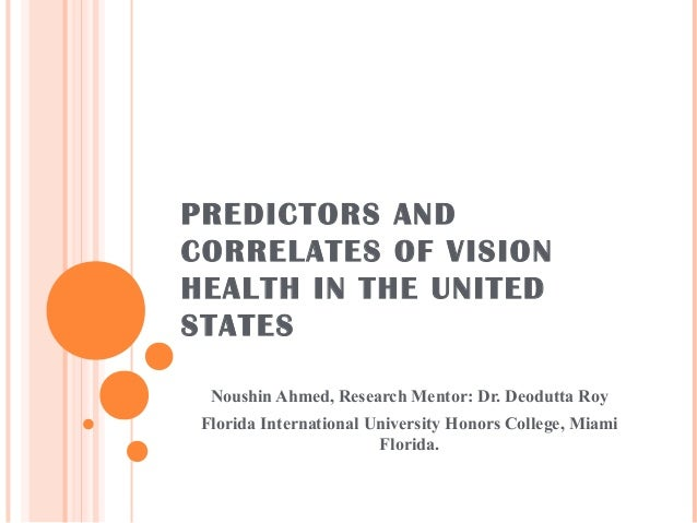 PREDICTORS AND CORRELATES OF VISION HEALTH IN THE UNITED STATES Noushin Ahmed, Research Mentor: Dr. Deodutta Roy Florida I...