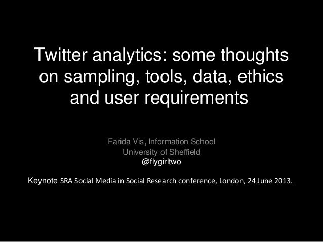 Twitter analytics: some thoughts on sampling, tools, data, ethics and user requirements Farida Vis, Information School Uni...