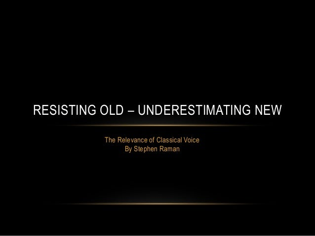 RESISTING OLD – UNDERESTIMATING NEW The Relevance of Classical Voice By Stephen Raman