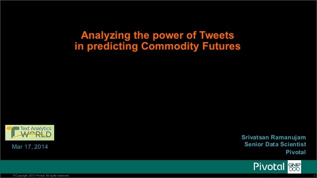 Analyzing the power of Tweets  in predicting Commodity Futures  Mar 17, 2014  @gopivotal @being_bayesian  Srivatsan Ramanu...