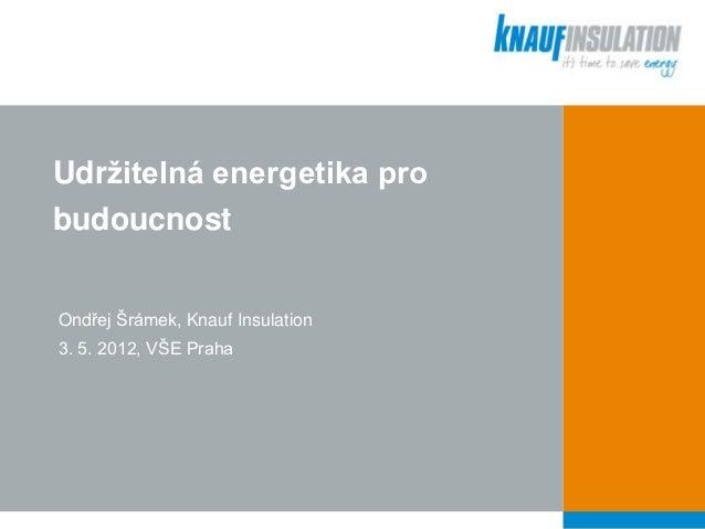 Udržitelná energetika probudoucnostOndřej Šrámek, Knauf Insulation3. 5. 2012, VŠE Praha