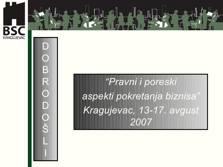 "D O B R O D O Š L I "" Pravni i poreski aspekti pokretanja biznisa"" Kragujevac, 13-17. avgust 2007"