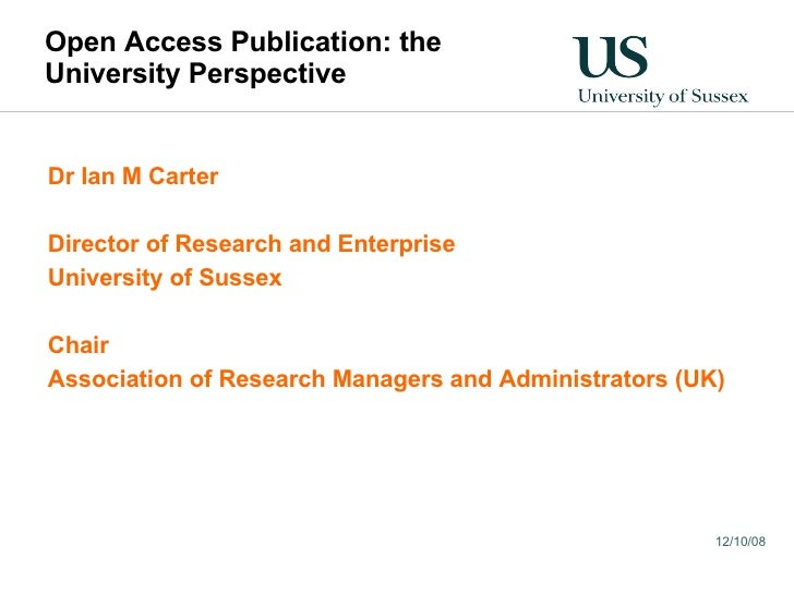 Open Access Publication: the University Perspective Dr Ian M Carter Director of Research and Enterprise University of Suss...