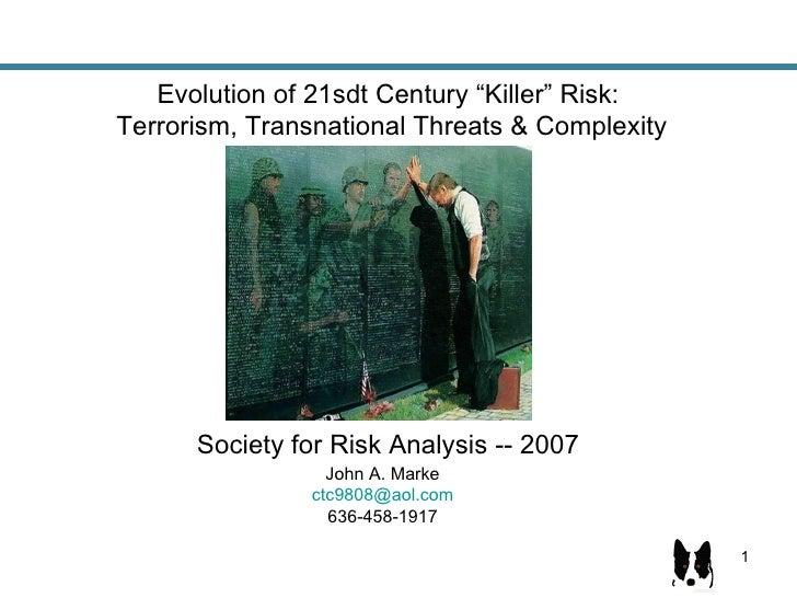 "Evolution of 21sdt Century ""Killer"" Risk:  Terrorism, Transnational Threats & Complexity Society for Risk Analysis -- 2007..."