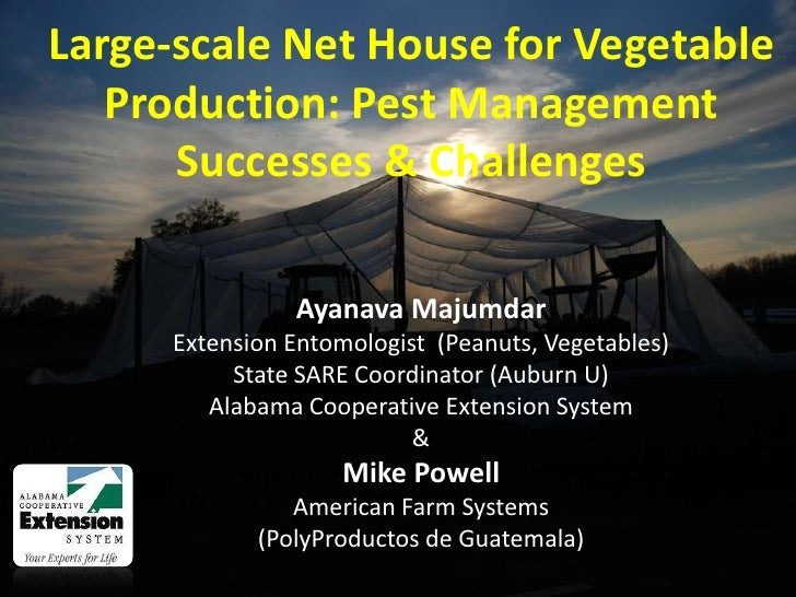 Large-scale Net House for Vegetable Production: Pest Management Successes & Challenges<br />Ayanava Majumdar<br />Extensio...