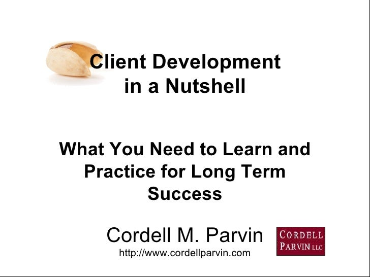 Cordell M. Parvin http://www.cordellparvin.com What You Need to Learn and Practice for Long Term Success Client Developmen...