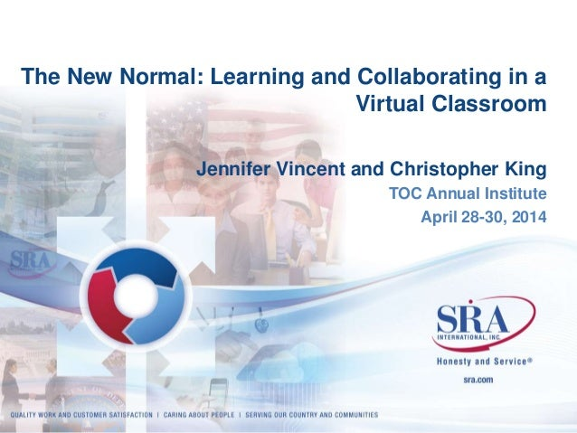 The New Normal: Learning and Collaborating in a  Virtual Classroom  Jennifer Vincent and Christopher King  SRA Proprietary...