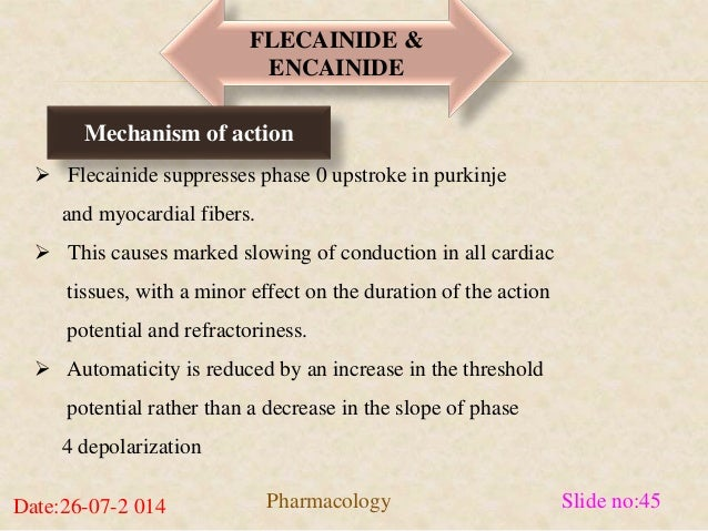 FLECAINIDE &  ENCAINIDE  Mechanism of action   Flecainide suppresses phase 0 upstroke in purkinje  and myocardial fibers....