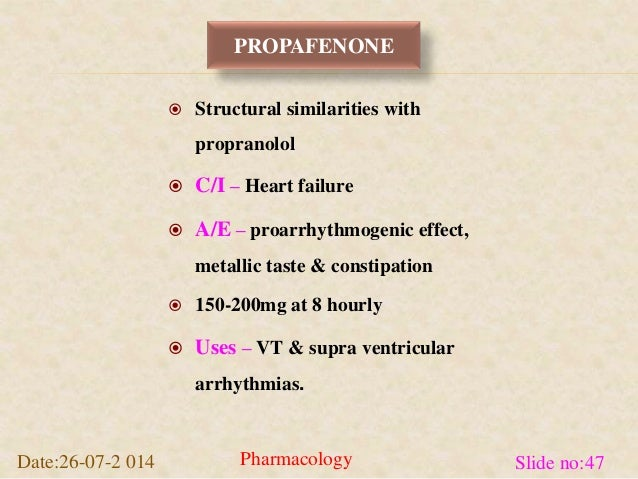 PROPAFENONE   Structural similarities with  propranolol   C/I – Heart failure   A/E – proarrhythmogenic effect,  metall...