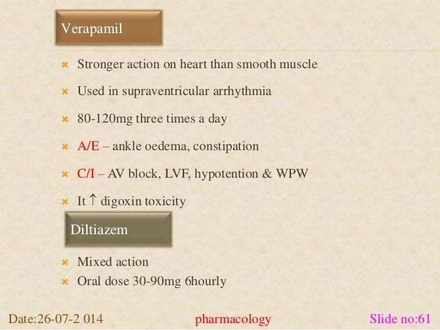 Verapamil   Stronger action on heart than smooth muscle   Used in supraventricular arrhythmia   80-120mg three times a ...