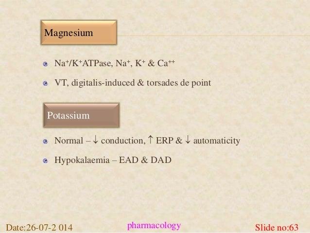 Magnesium  Na+/K+ATPase, Na+, K+ & Ca++  VT, digitalis-induced & torsades de point  Potassium  Normal –  conduction,  ER...
