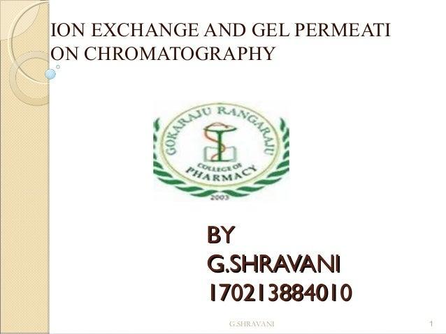 ION EXCHANGE AND GEL PERMEATI ON CHROMATOGRAPHY  BY G.SHRAVANI 170213884010 G.SHRAVANI  1