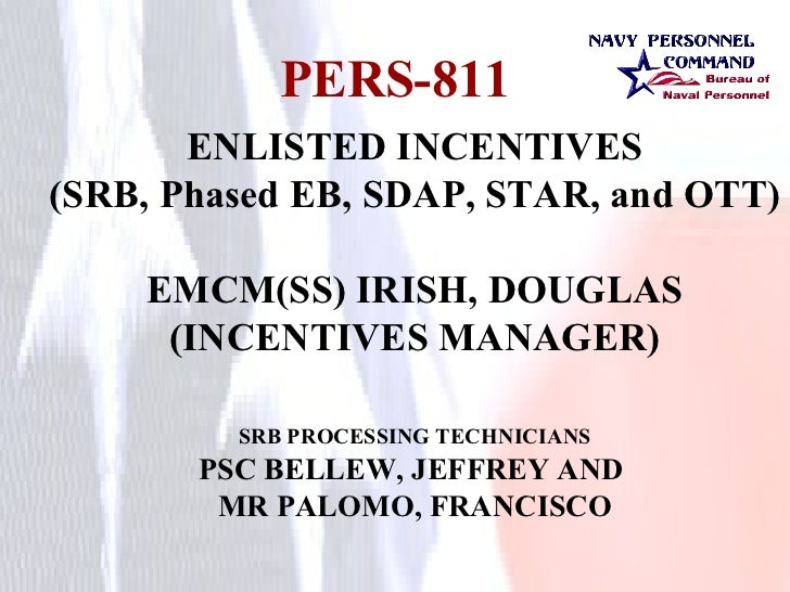 PERS-811 ENLISTED INCENTIVES (SRB, Phased EB, SDAP, STAR, and OTT) EMCM(SS) IRISH, DOUGLAS (INCENTIVES MANAGER) SRB PROCES...
