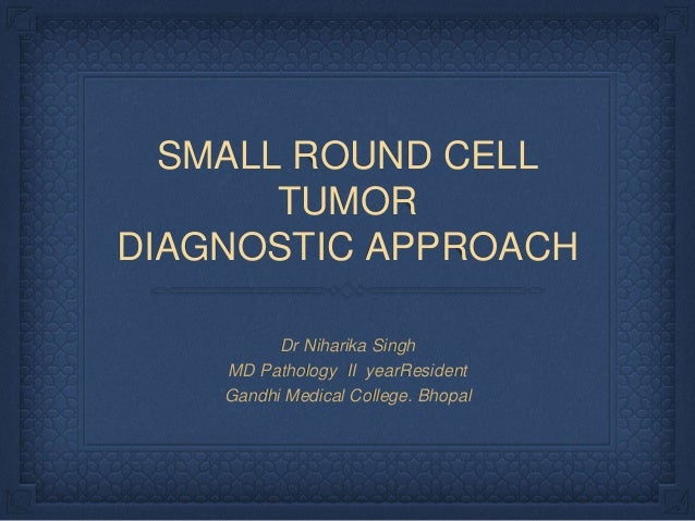 SMALL ROUND CELL TUMOR DIAGNOSTIC APPROACH Dr Niharika Singh MD Pathology II yearResident Gandhi Medical College. Bhopal