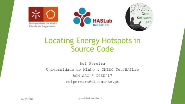 Locating Energy Hotspots in Source Code Rui Pereira Universidade do Minho & INESC Tec/HASLab ACM SRC @ ICSE'17 ruipereira@...
