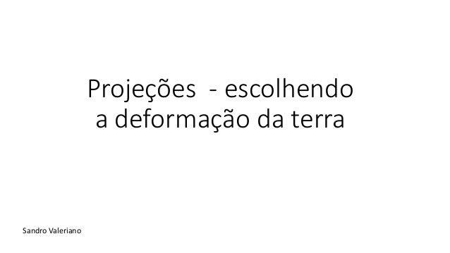 Projeções - escolhendo a deformação da terra Sandro Valeriano