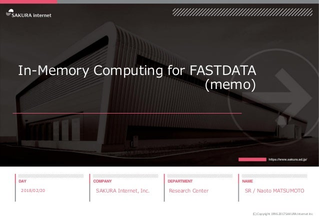 In-Memory Computing for FASTDATA (memo) 2018/02/20 SAKURA Internet, Inc. Research Center SR / Naoto MATSUMOTO (C) Copyrigh...