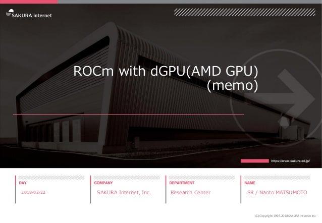 ROCm with dGPU(AMD GPU) (memo) 2018/02/22 SAKURA Internet, Inc. Research Center SR / Naoto MATSUMOTO (C) Copyright 1996-20...