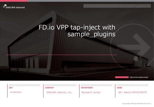 FD.io VPP tap-inject with sample_plugins 2018/04/01 SAKURA Internet, Inc. Research Center SR / Naoto MATSUMOTO (C) Copyrig...