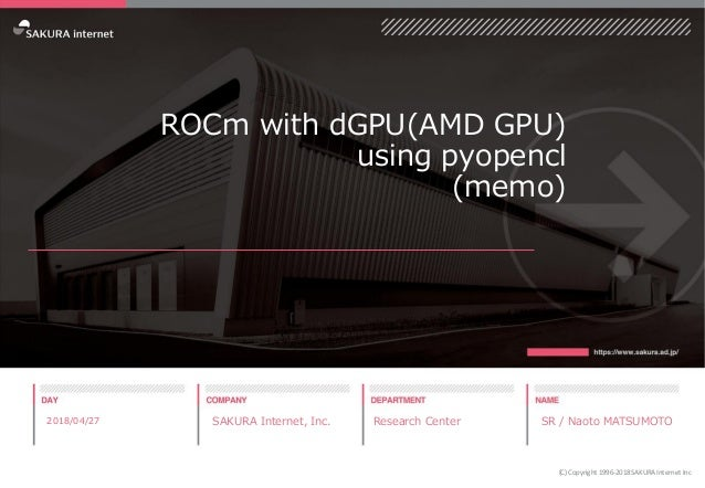 ROCm with dGPU(AMD GPU) using pyopencl (memo) 2018/04/27 SAKURA Internet, Inc. Research Center SR / Naoto MATSUMOTO (C) Co...