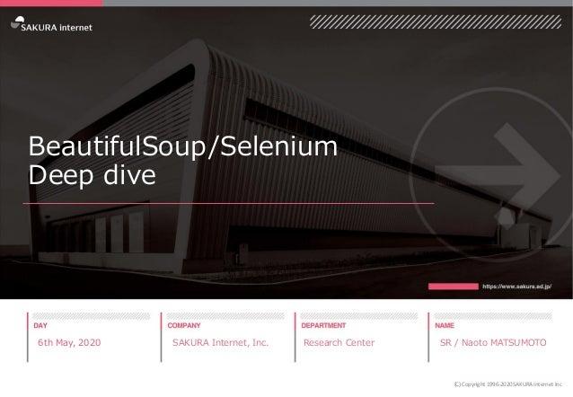 BeautifulSoup/Selenium Deep dive 6th May, 2020 SAKURA Internet, Inc. Research Center SR / Naoto MATSUMOTO (C) Copyright 19...