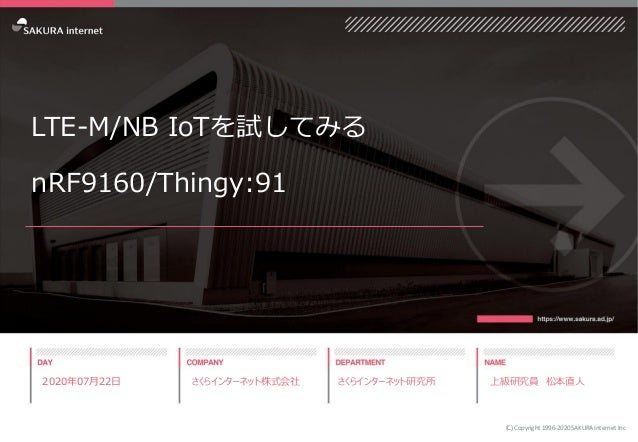 LTE-M/NB IoTを試してみる nRF9160/Thingy:91 2020年07月22日 さくらインターネット株式会社 さくらインターネット研究所 上級研究員 松本直人 (C) Copyright 1996-2020 SAKURA In...