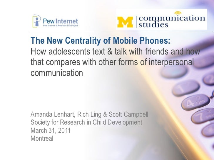 The New Centrality of Mobile Phones: How adolescents text & talk with friends and how that compares with other forms of in...