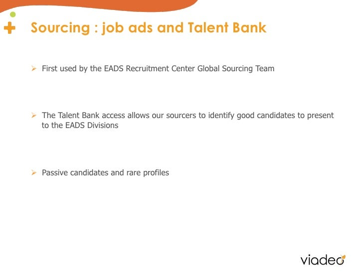 Sourcing : job ads and Talent BankØ First used by the EADS Recruitment Center Global Sourcing TeamØ The Talent Bank ac...