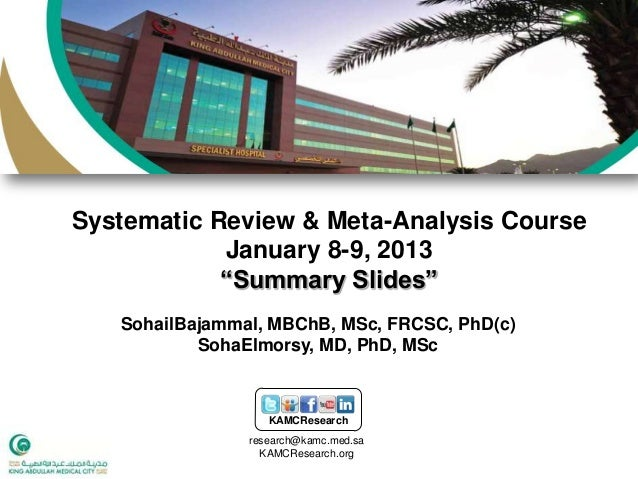 "Systematic Review & Meta-Analysis Course            January 8-9, 2013            ""Summary Slides""   SohailBajammal, MBChB,..."