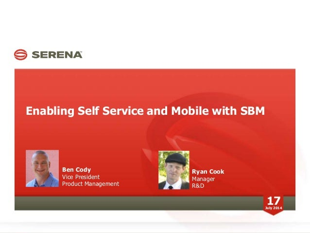 Enabling Self Service and Mobile with SBM 17July 2014 Ben Cody Vice President Product Management Ryan Cook Manager R&D
