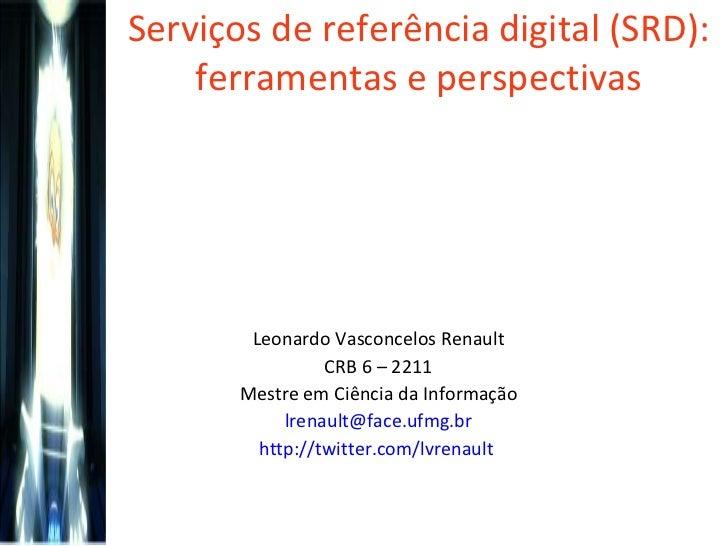 Serviços de referência digital (SRD): ferramentas e perspectivas Leonardo Vasconcelos Renault CRB 6 – 2211 Mestre em Ciênc...