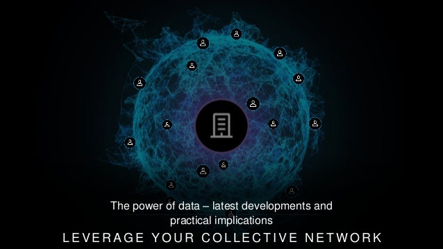 L E V E R A G E Y O U R C O L L E C T I V E N E T W O R K The power of data – latest developments and practical implicatio...