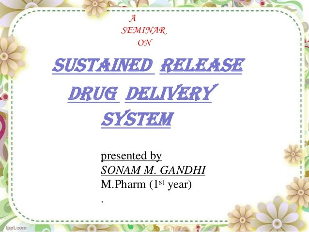 A       SEMINAR           ONSUSTAINED RELEASE DRUG DELIVERY    SYSTEM    presented by    SONAM M. GANDHI    M.Pharm (1st y...