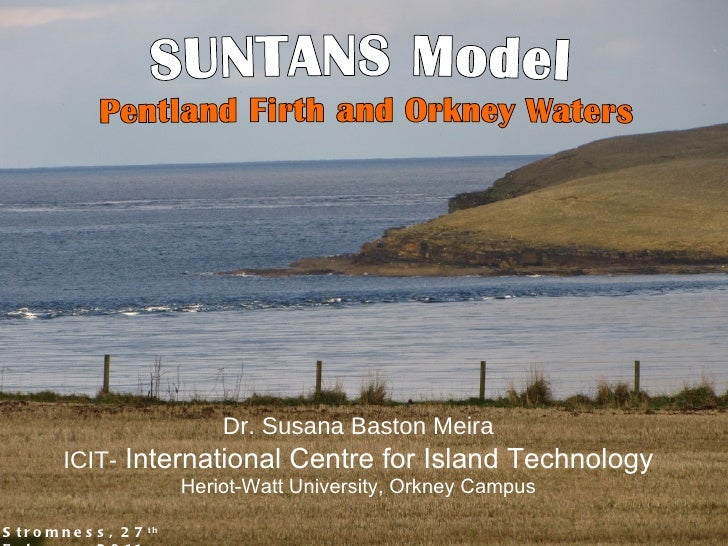 Stromness, 27 th  February 2011 SUNTANS Model  Pentland Firth and Orkney Waters Dr. Susana Baston Meira ICIT-  Internation...