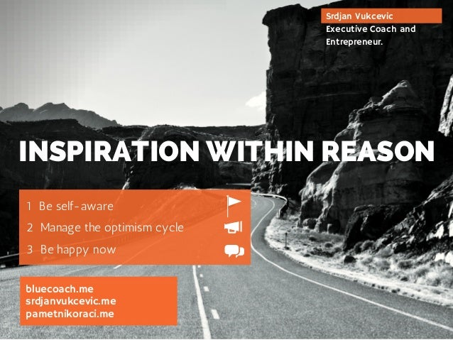 INSPIRATION WITHIN REASON  1 Be self-aware  2 Manage the optimism cycle  3 Be happy now  bluecoach.me  srdjanvukcevic.me  ...