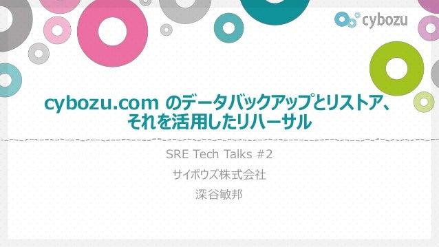cybozu.com のデータバックアップとリストア、 それを活用したリハーサル SRE Tech Talks #2 サイボウズ株式会社 深谷敏邦