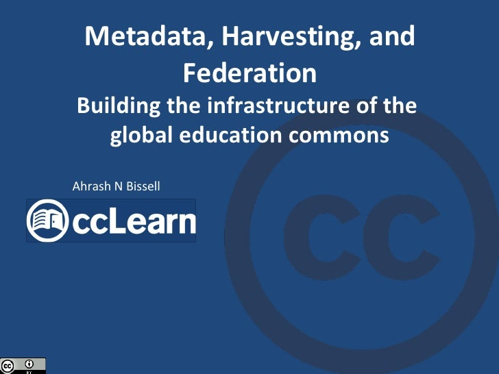 Metadata, Harvesting, and Federation Building the infrastructure of the  global education commons Ahrash N Bissell